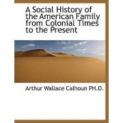A Social History of the American Family from Colonial Times to the Present by Arthur Wallace Calhoun