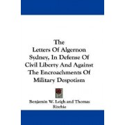 The Letters of Algernon Sydney, in Defense of Civil Liberty and Against the Encroachments of Military Despotism by Benjamin Watkins Leigh
