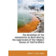 The Dissolution of the Monasteries as Illustrated by the Suppression of the Religious Houses of Staf by Hibbert Francis Aidan