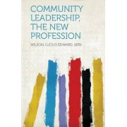 Community Leadership, the New Profession by Wilson Lucius Edward 1878-