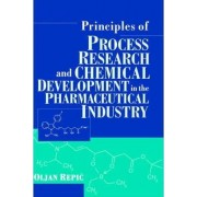 Principles of Process Research and Chemical Development in the Pharmaceutical Industry by Oljan Repic