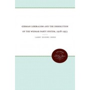 German Liberalism and the Dissolution of the Weimar Party System, 1918-1933 by Larry Eugene Jones