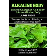 Alkaline Body - How to Change an Acid Body Into an Alkaline Body by Rudy Silva Silva