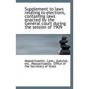 Supplement to Laws Relating to Elections, Containing Laws Enacted by the General Court During the Se by Massachusetts Statutes Etc Laws
