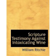 Scripture Testimony Against Intoxicating Wine by William Ritchie