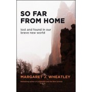 So Far from Home: Lost and Found in Our Brave New World by Margaret J. Wheatley