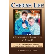 Cherish Life, a Biography of Sarah Palin, Fulfilling a Destiny in God While Losing the Election of 2008 by Janice Leasure Woodrum