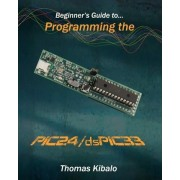 Beginner's Guide to Programming the Pic24/Dspic33 by Thomas Kibalo