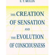 The Creation of Sensation and the Evolution of Consciousness by E T Mullin