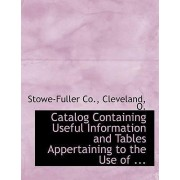 Catalog Containing Useful Information and Tables Appertaining to the Use of ... by Cleveland O Stowe-Fuller Co