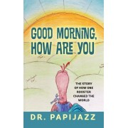 Good Morning, How Are You: The Story of How One Rooster Changed the World
