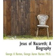 Jesus of Nazareth; A Biography by George A Barton