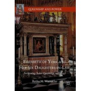 Elizabeth of York and Her Six Daughters-in-Law 2017 by Retha M. Warnicke
