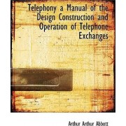 Telephony a Manual of the Design Construction and Operation of Telephone Exchanges by Arthur Arthur Abbott