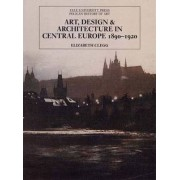 Art, Design, and Architecture in Central Europe, 1890-1920 by Elizabeth Clegg