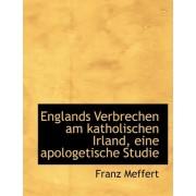 Englands Verbrechen Am Katholischen Irland, Eine Apologetische Studie by Franz Meffert