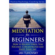 Meditation for Beginners: How to Meditate (as an Ordinary Person!) to Relieve Stress, Keep Calm and Be Successful