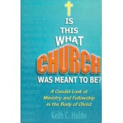 Is That What Church Was Meant to Be? by Keith C Hubbs