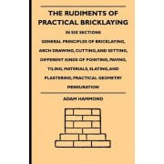 The Rudiments Of Practical Bricklaying - In Six Sections - General Principles Of Bricklaying, Arch Drawing, Cutting, And Setting, Different Kinds Of Pointing, Paving, Tiling, Materials, Slating, And Plastering, Practical Geometry Mensuration by Adam Hammo