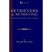 Retrievers And Retrieving - with Notes On Field Trials (A Vintage Dog Books Breed Classic - Labrador / Flat-Coated Retriever) by Major W.G. Eley