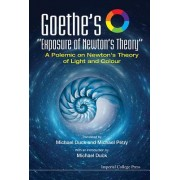 """Goethe's """"Exposure of Newton's Theory"""" a Polemic on Newton's Theory of Light and Colour"""