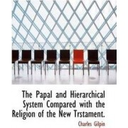 The Papal and Hierarchical System Compared with the Religion of the New Trstament. by Charles Gilpin