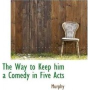 The Way to Keep Him a Comedy in Five Acts by Barbara Murphy