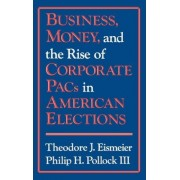 Business, Money and the Rise of Corporate Political Action Committees in American Elections by Theodore J. Eismeier