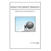 What You Resist Persists: Understanding Why the Law of Attraction Fails and What You Can Do about It.
