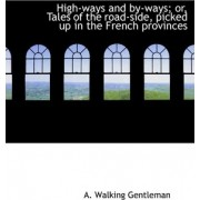 High-Ways and By-Ways; Or, Tales of the Road-Side, Picked Up in the French Provinces by A Walking Gentleman