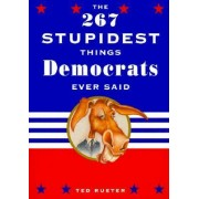 The 267 Stupidest Things Republicans Ever Said by Ted Rueter