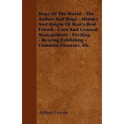 Dogs Of The World - The Author And Dogs - History And Origin Of Man's Best Friend - Care And General Management - Feeding - Rearing Exhibiting - Common Diseases, Etc. by Arthur Craven