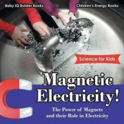 Magnetic Electricity! the Power of Magnets and Their Role in Electricity - Science for Kids - Children's Energy Books by Baby Iq Builder Books