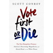 Vote First or Die: The New Hampshire Primary: America's Discerning, Magnificent, and Absurd Road to the White House