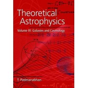 Theoretical Astrophysics: Volume 3, Galaxies and Cosmology: v. 3 by T. Padmanabhan