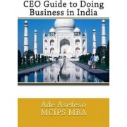 CEO Guide to Doing Business in India by Ade Asefeso MCIPS MBA