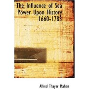 The Influence of Sea Power Upon History 1660-1783 by Alfred Thayer Mahan