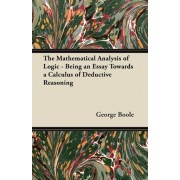 The Mathematical Analysis of Logic - Being an Essay Towards a Calculus of Deductive Reasoning by George Boole