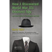 How I Discovered World War II's Greatest Spy and Other Stories of Intelligence and Code by David Kahn