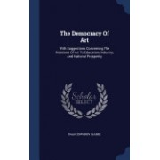 The Democracy of Art: With Suggestions Concerning the Relations of Art to Education, Industry, and National Prosperity