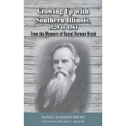 Growing Up With Southern Illinois, 1820 to 1861: From the Memoirs of Daniel Harmon Brush