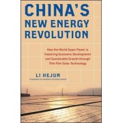 China's New Energy Revolution: How the World Super Power is Fostering Economic Development and Sustainable Growth Through Thin-Film Solar Technology by Li Hejun