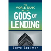 The World Bank and the Gods of Lending by Steve Berkman