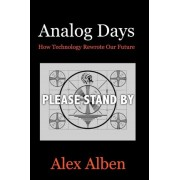 Analog Days-- How Technology Rewrote Our Future by Alex Alben