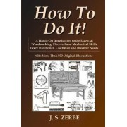 How To Do It!: A Hands-On Introduction to the Essential Woodworking, Electrical and Mechanical Skills Every Handyman, Craftsman and Inventor Needs by J. S. Zerbe