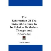 The Reformation of the Sixteenth Century in Its Relation to Modern Thought and Knowledge by Charles Beard