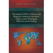 The Impact of Ethnic, Political, and Religious Violence on Northern Nigeria, and a Theological Reflection on Its Healing by Sunday Bobai Agang
