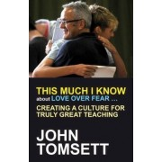 This Much I Know About Love Over Fear ... by John Tomsett