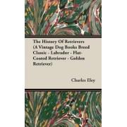 The History Of Retrievers (A Vintage Dog Books Breed Classic - Labrador - Flat-Coated Retriever - Golden Retriever) by C. Charles Eley