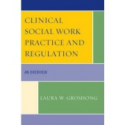 Clinical Social Work Practice and Regulation by Laura W. Groshong